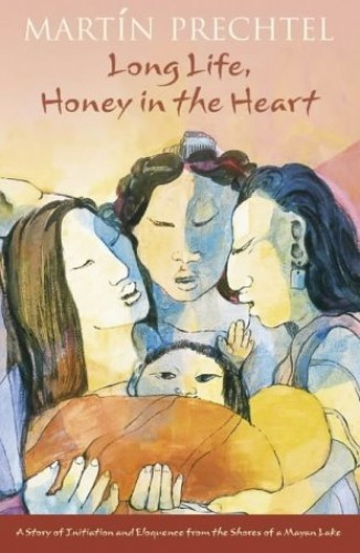 Long Life, Honey In The Heart: A Story of Initiation and Eloquence from the Shores of a Mayan Lake By Martin Prechtel