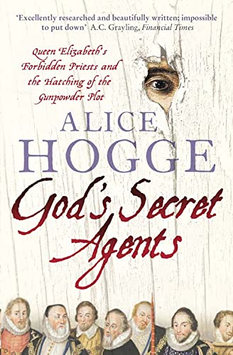 God's Secret Agents: Queen Elizabeth's Forbidden Priests and the Hatching of the Gunpowder Plot by Alice Hogge