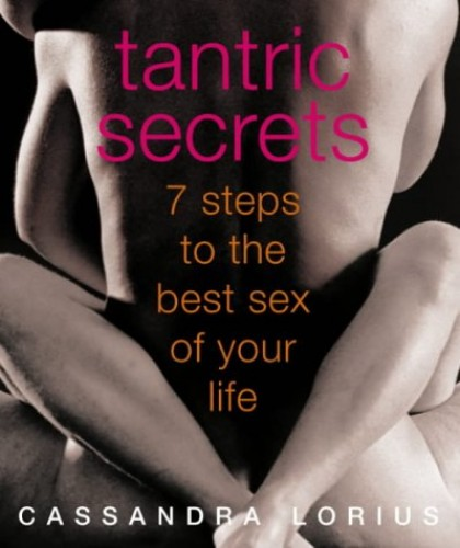 Tantric Secrets: 7 Steps to the best sex of your life By Cassandra Lorius