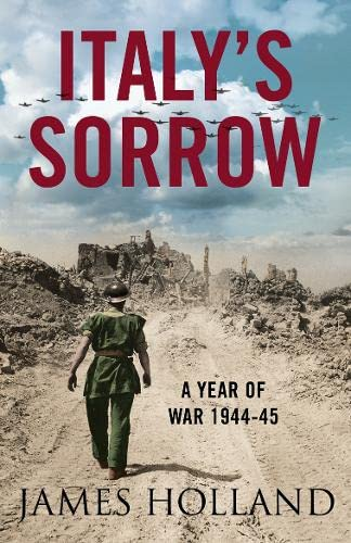 Italy's Sorrow: A Year of War 1944–45 By James Holland