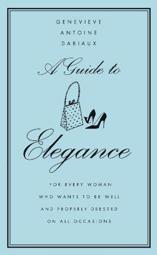 A Guide to Elegance: A Complete Guide for the Woman Who Wants to be Well and Properly Dressed for Every Occasion by Genevieve Antoine Dariaux