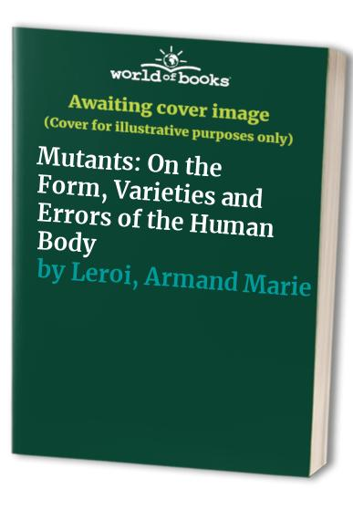 Mutants: On the Form, Varieties and Errors of the Human Body By Armand Marie Leroi
