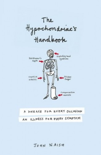 The Hypochondriac's Handbook: An illness for every occasion, a disease for every symptom By John M. Naish