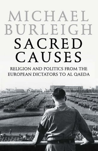 A Sacred Causes: Religion and Politics from the European Dictators to Al Qaeda: Pt. II by Michael Burleigh