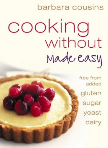 Cooking Without Made Easy: Recipes Free from Added Gluten, Sugar, Yeast and Dairy Produce by Barbara Cousins