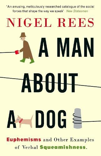 A Man About A Dog: Euphemisms and Other Examples of Verbal Squeamishness By Nigel Rees