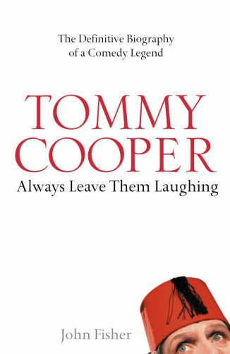 Tommy Cooper: Always Leave Them Laughing: The Definitive Biography of a Comedy Legend by John Fisher