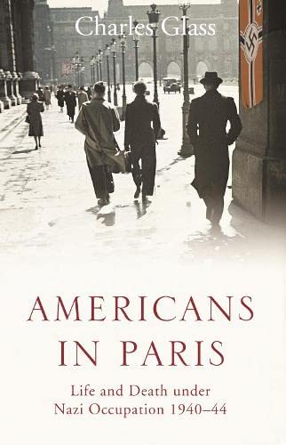 Americans in Paris: Life and Death Under Nazi Occupation 1940-44 by Charles Glass