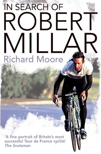 In Search of Robert Millar: Unravelling the Mystery Surrounding Britain's Most Successful Tour de France Cyclist by Richard Moore