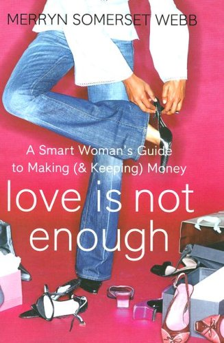 Love Is Not Enough: A Smart Woman's Guide to Making (and Keeping) Money By Merryn Somerset Webb