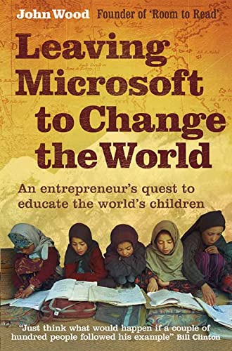 Leaving Microsoft to Change the World: An Entrepreneur's Quest to Educate the World's Children By John Wood
