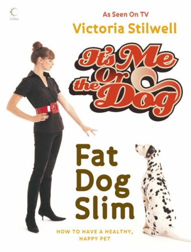 It's Me or the Dog: Fat Dog Slim: How to Have a Healthy, Happy Pet by Victoria Stilwell