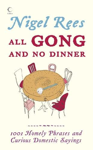 All Gong and No Dinner: 1001 Homely Phrases and Curious Domestic Sayings by Nigel Rees