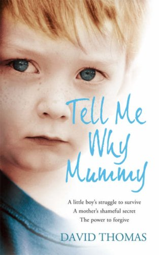 Tell Me Why, Mummy: A Little Boy's Struggle to Survive. A Mother's Shameful Secret. The Power to Forgive. By David Thomas