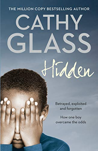 Hidden: Betrayed, Exploited and Forgotten. How One Boy Overcame the Odds. By Cathy Glass