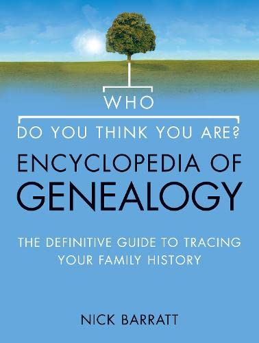 Who Do You Think You Are? Encyclopedia of Genealogy: The definitive reference guide to tracing your family history By Nick Barratt
