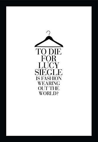 To Die for: Is Fashion Wearing Out the World? By Lucy Siegle