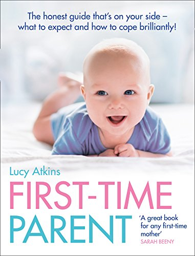 First-time Parent: The Honest Guide to Coping Brilliantly and Staying Sane in Your Baby's First Year by Lucy Atkins