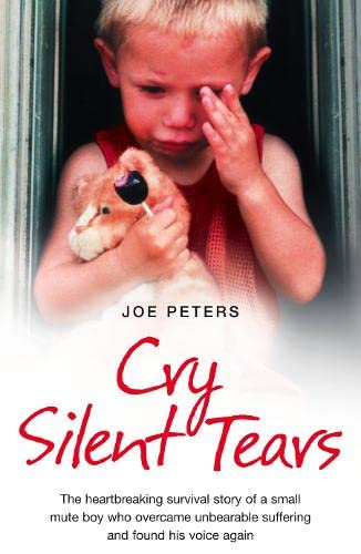 Cry Silent Tears: The heartbreaking survival story of a small mute boy who overcame unbearable suffering and found his voice again By Joe Peters