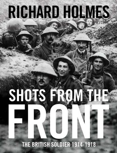 Shots from the Front: The British Soldier 1914-18 by Richard Holmes