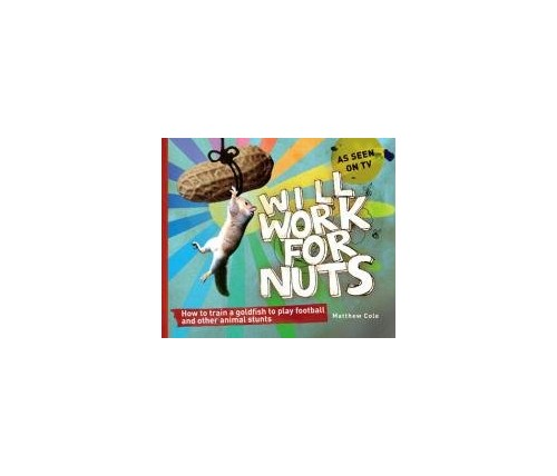 Will Work for Nuts: How to Train Goldfish to Play Football and Other Animal Stunts by Matthew Cole