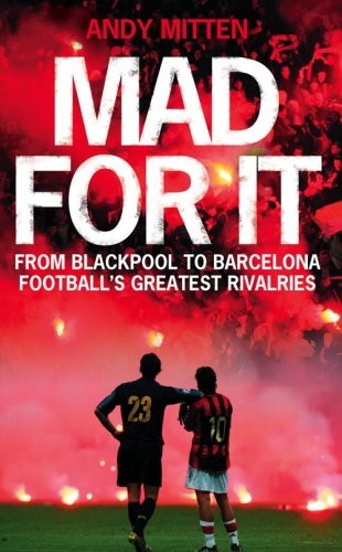 Mad for it: From Blackpool to Barcelona: Football's Greatest Rivalries by Andy Mitten