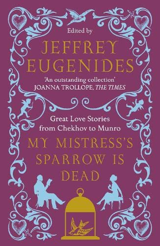 My Mistress's Sparrow is Dead: Great Love Stories from Chekhov to Munro Edited by Jeffrey Eugenides