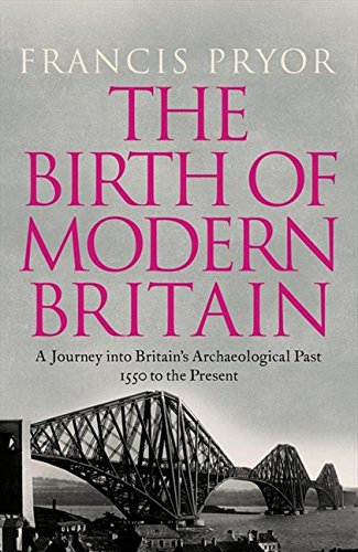 The Birth of Modern Britain: A Journey into Britain's Archaeological Past: 1550 to the Present by Francis Pryor