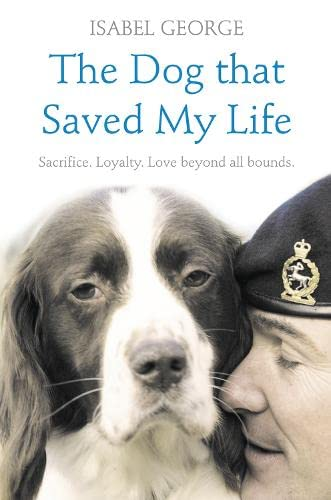 The Dog That Saved My Life: Incredible True Stories of Canine Loyalty Beyond All Bounds by Isabel George
