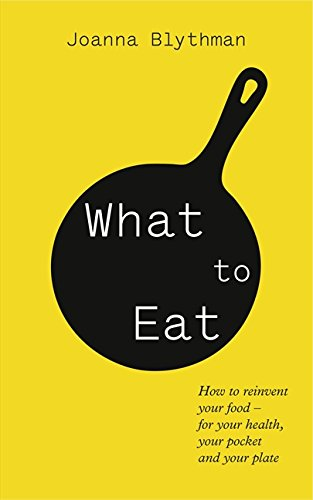 What to Eat: Food That's Good for Your Health, Pocket and Plate by Joanna Blythman