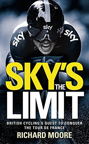 Sky's the Limit: British Cycling's Quest to Conquer the Tour de France by Richard Moore