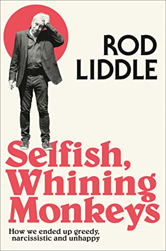 Selfish Whining Monkeys: How We Ended Up Greedy, Narcissistic and Unhappy By Rod Liddle