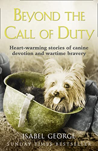 Beyond the Call of Duty: Heart-warming stories of canine devotion and bravery By Isabel George