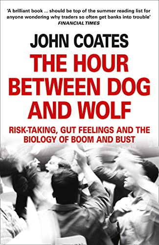 The Hour Between Dog and Wolf: Risk-taking, Gut Feelings and the Biology of Boom and Bust by Professor John Coates