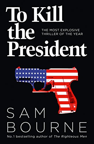 To Kill the President: The most explosive thriller of the year by Sam Bourne