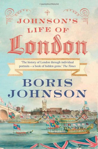 Johnson's Life of London: The People Who Made the City That Made the World by Boris Johnson