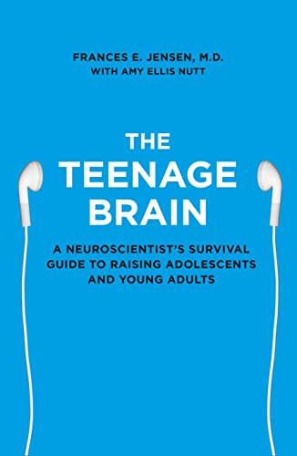 The Teenage Brain: A Neuroscientist's Survival Guide to Raising Adolescents and Young Adults By Frances E. Jensen