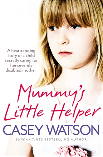 Mummy's Little Helper: The Heartrending True Story of a Young Girl Secretly Caring for Her Severely Disabled Mother by Casey Watson