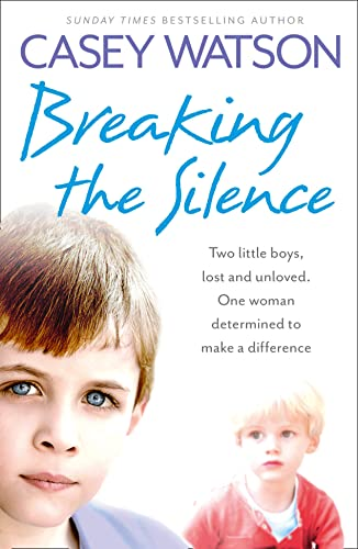 Breaking the Silence: Two Little Boys, Lost and Unloved. One Foster Carer Determined to Make a Difference. by Casey Watson