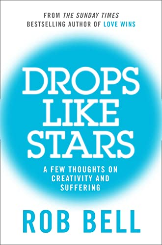 Drops Like Stars: A Few Thoughts on Creativity and Suffering by Rob Bell
