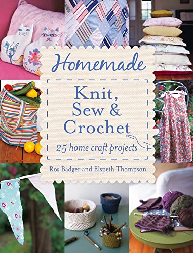 Homemade Knit, Sew and Crochet: 25 Home Craft Projects by Ros Badger