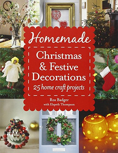 Homemade Christmas and Festive Decorations: 25 Home Craft Projects by Ros Badger
