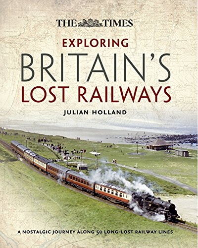 Exploring Britain's Lost Railways: A Nostalgic Journey Along 50 Long Lost Railway Lines by Julian Holland