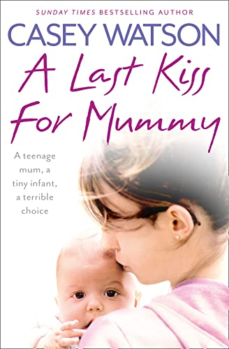 A Last Kiss for Mummy: A Teenage Mum, a Tiny Infant, a Desperate Decision by Casey Watson