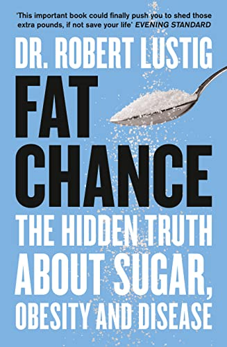 Fat Chance: The Hidden Truth About Sugar, Obesity and Disease by Robert H. Lustig
