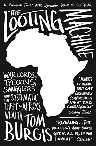 The Looting Machine: Warlords, Tycoons, Smugglers and the Systematic Theft of Africa's Wealth By Tom Burgis