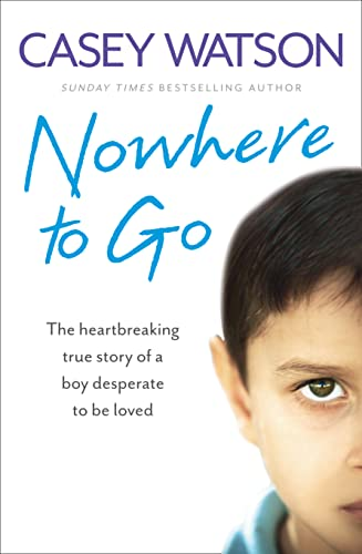 Nowhere to Go: The Heartbreaking True Story of a Boy Desperate to be Loved by Casey Watson