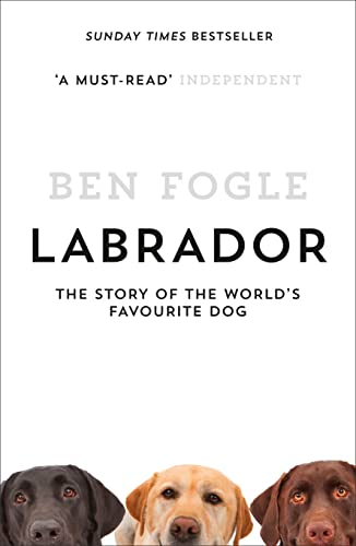 Labrador: The Story of the World's Favourite Dog By Ben Fogle