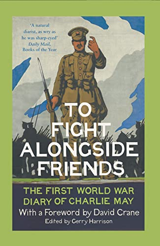 To Fight Alongside Friends: The First World War Diary of Charlie May By Gerry Harrison