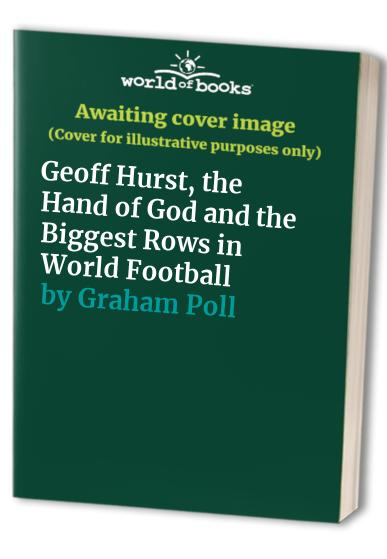Geoff Hurst, the Hand of God and the Biggest Rows in World Football By Graham Poll